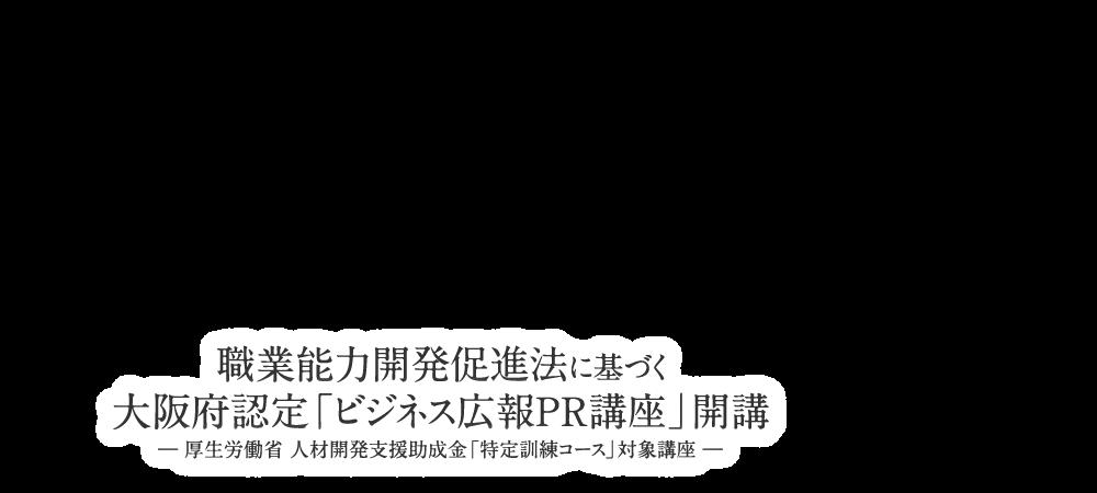 日本初の職業能力開発促進法に基づく大阪府認定「広報pr講座」開講― 厚生労働省 人材開発支援助成金「特定訓練コース」対象講座 ―